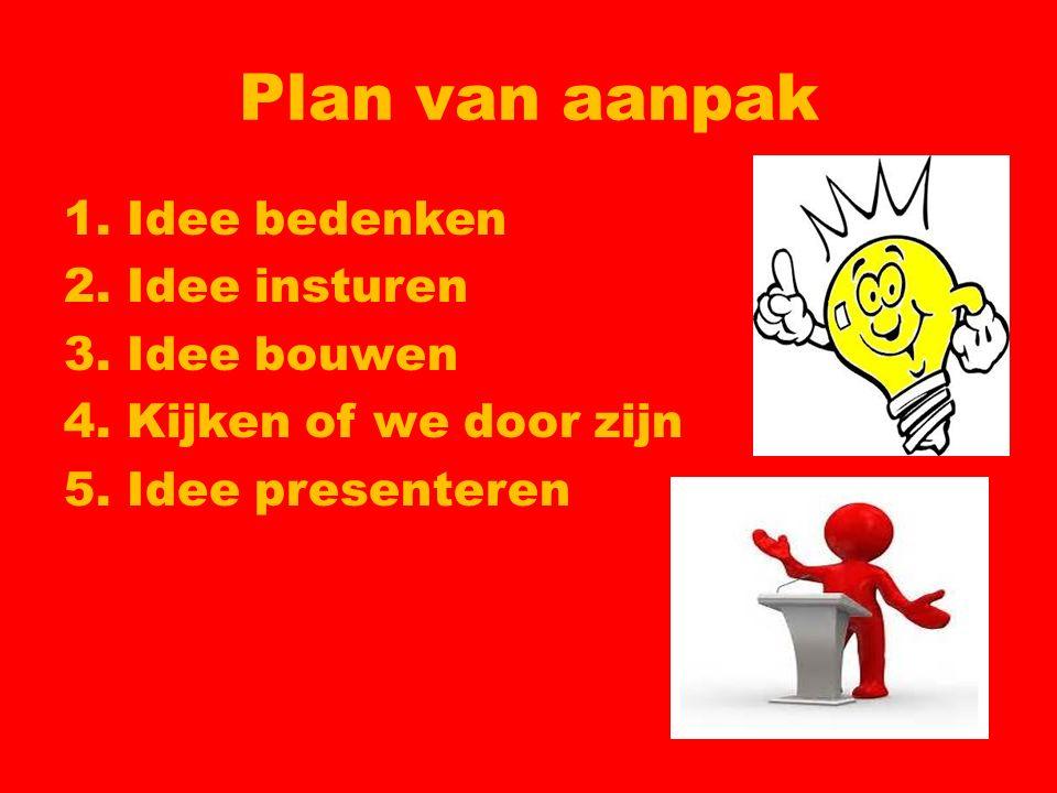 Plan van aanpak 1. Idee bedenken 2. Idee insturen 3. Idee bouwen 4. Kijken of we door zijn 5. Idee presenteren