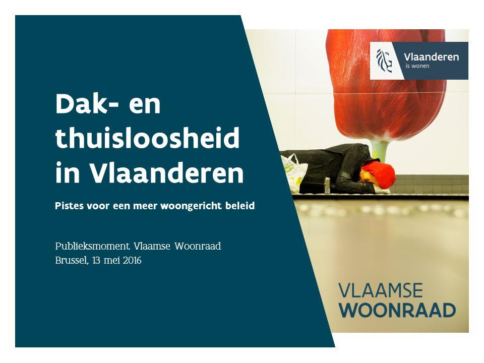 Dak- en thuisloosheid in Vlaanderen Pistes voor een meer woongericht beleid Publieksmoment Vlaamse Woonraad Brussel, 13 mei 2016