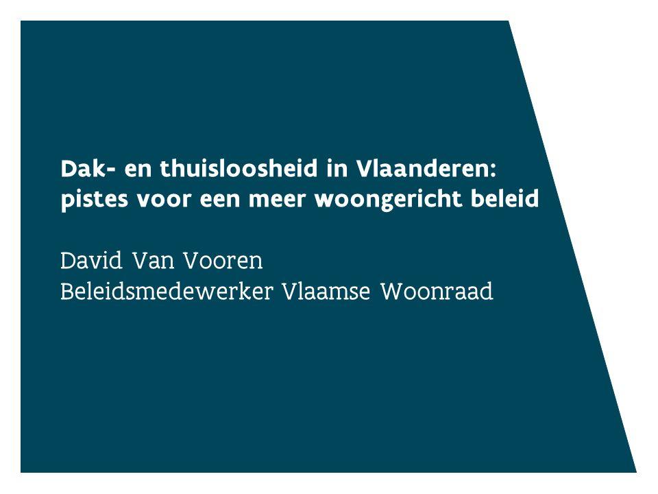 Dak- en thuisloosheid in Vlaanderen: pistes voor een meer woongericht beleid David Van Vooren Beleidsmedewerker Vlaamse Woonraad