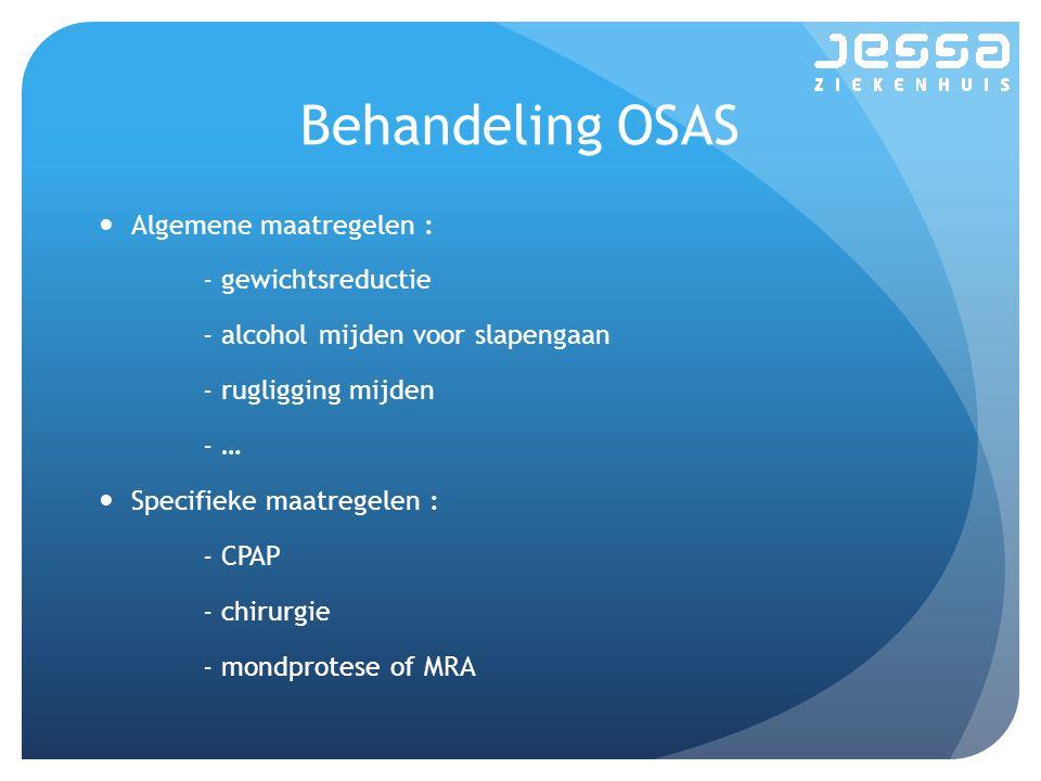 Behandeling OSAS Algemene maatregelen : - gewichtsreductie - alcohol mijden voor slapengaan - rugligging mijden - … Specifieke maatregelen : - CPAP - chirurgie - mondprotese of MRA