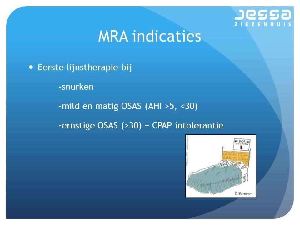 MRA indicaties Eerste lijnstherapie bij -snurken -mild en matig OSAS (AHI >5, <30) -ernstige OSAS (>30) + CPAP intolerantie