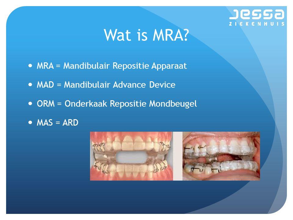 Wat is MRA? MRA = Mandibulair Repositie Apparaat MAD = Mandibulair Advance Device ORM = Onderkaak Repositie Mondbeugel MAS = ARD