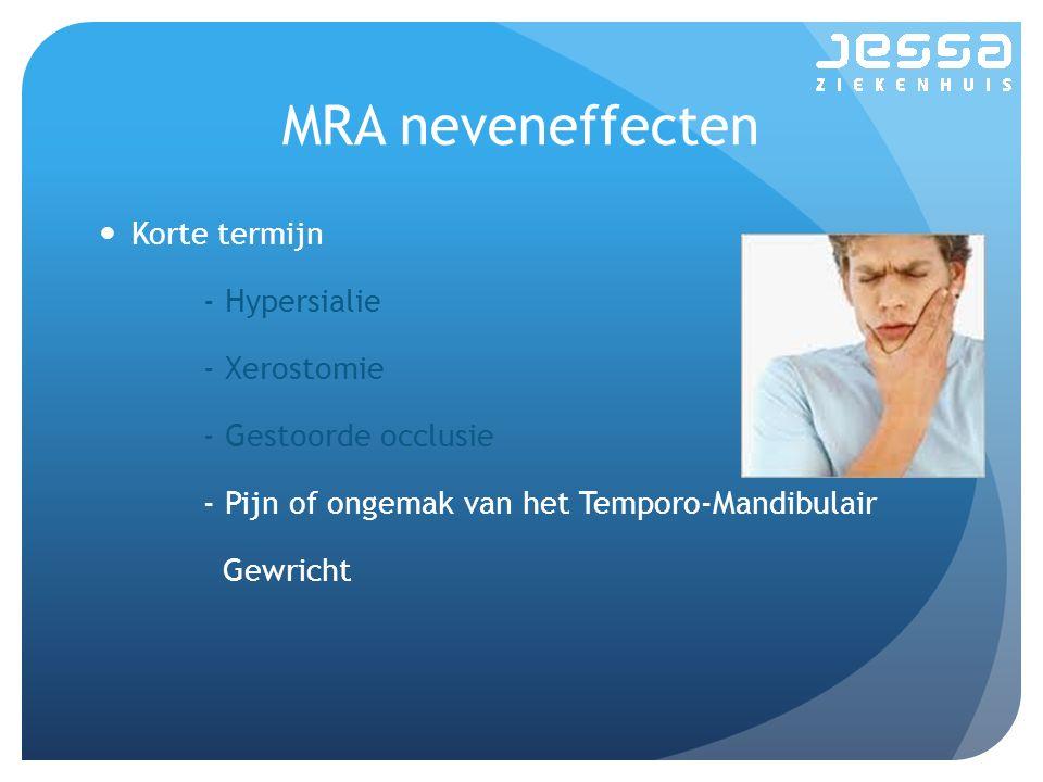 MRA neveneffecten Korte termijn - Hypersialie - Xerostomie - Gestoorde occlusie - Pijn of ongemak van het Temporo-Mandibulair Gewricht