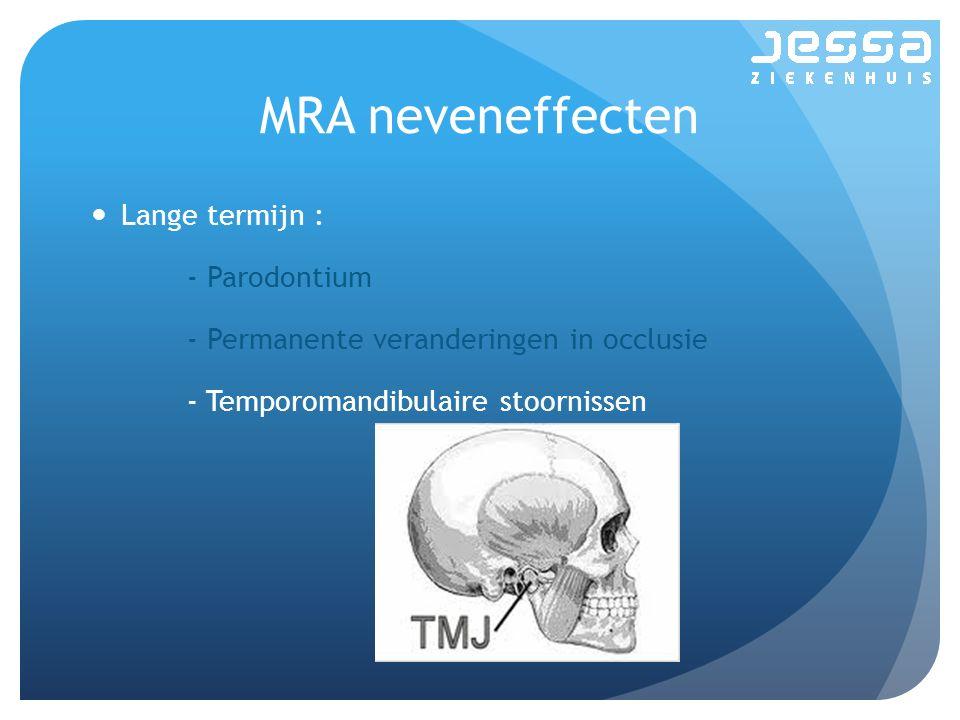 MRA neveneffecten Lange termijn : - Parodontium - Permanente veranderingen in occlusie - Temporomandibulaire stoornissen