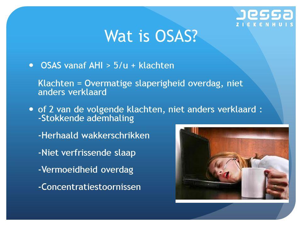 Wat is OSAS? OSAS vanaf AHI > 5/u + klachten Klachten = Overmatige slaperigheid overdag, niet anders verklaard of 2 van de volgende klachten, niet and