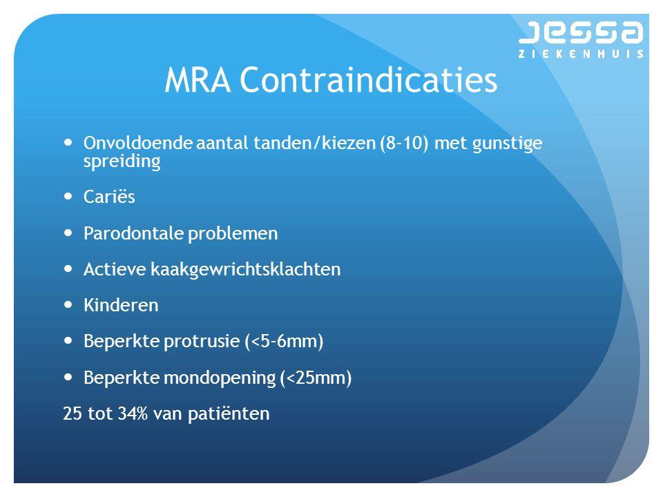 MRA Contraindicaties Onvoldoende aantal tanden/kiezen (8-10) met gunstige spreiding Cariës Parodontale problemen Actieve kaakgewrichtsklachten Kinderen Beperkte protrusie (<5-6mm) Beperkte mondopening (<25mm) 25 tot 34% van patiënten
