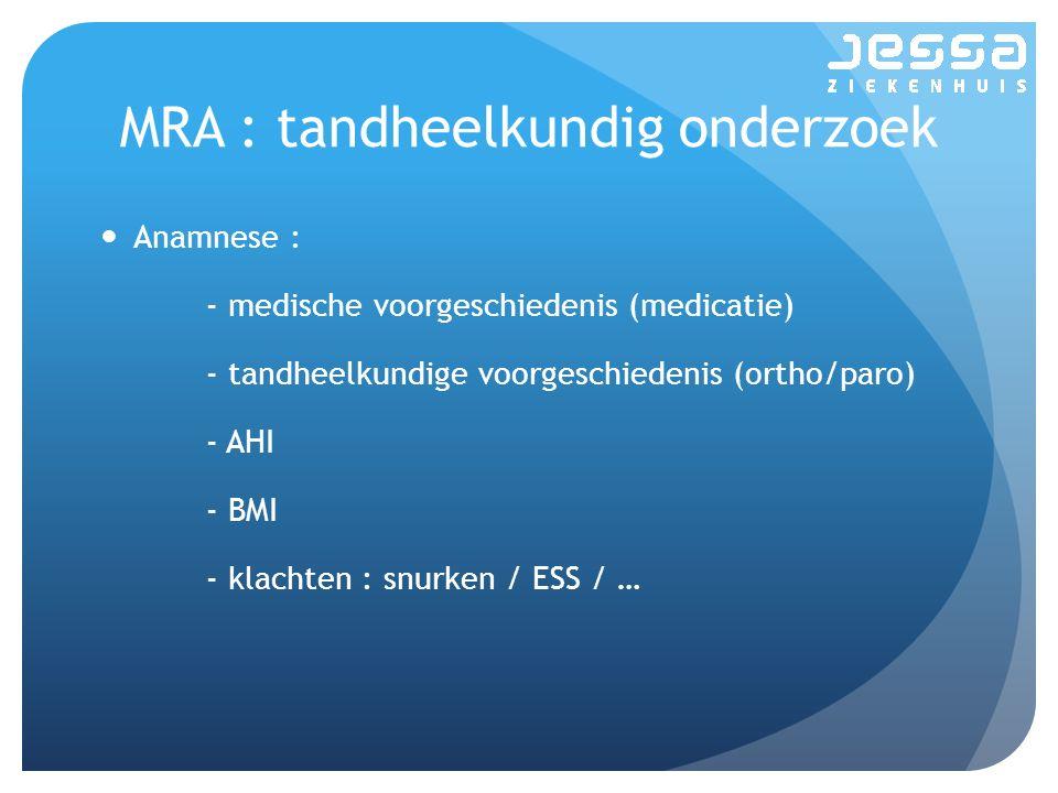 MRA : tandheelkundig onderzoek Anamnese : - medische voorgeschiedenis (medicatie) - tandheelkundige voorgeschiedenis (ortho/paro) - AHI - BMI - klacht