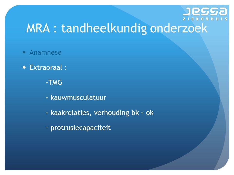 MRA : tandheelkundig onderzoek Anamnese Extraoraal : -TMG - kauwmusculatuur - kaakrelaties, verhouding bk – ok - protrusiecapaciteit