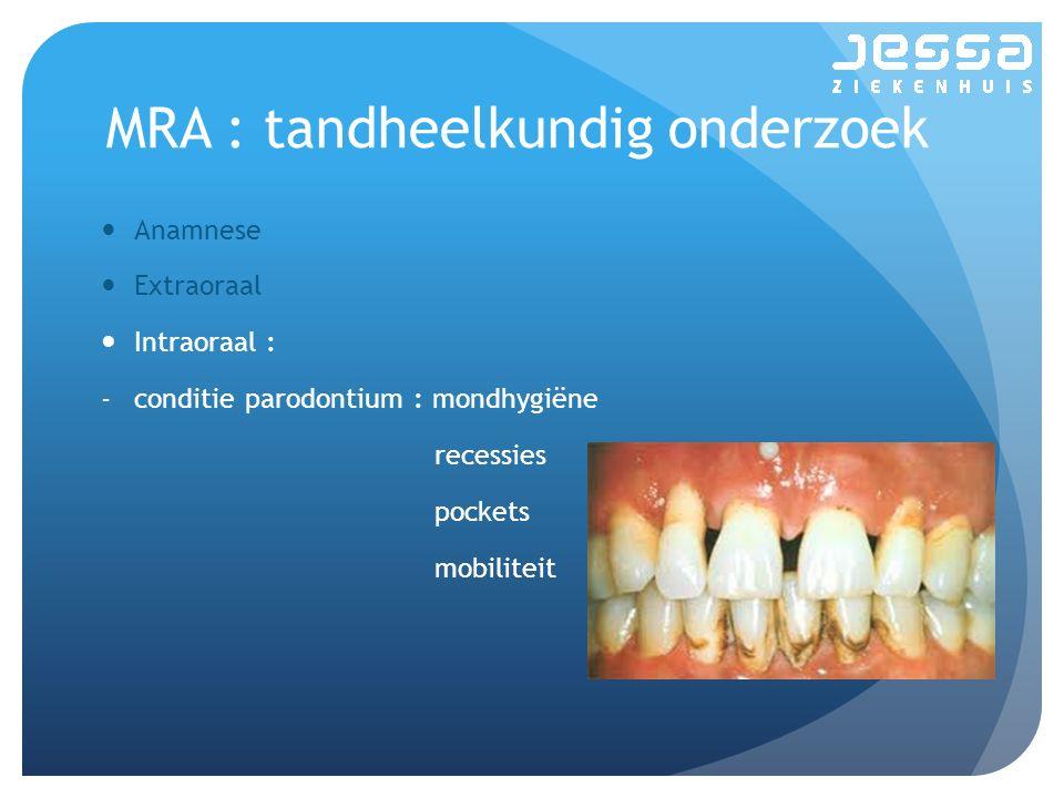 MRA : tandheelkundig onderzoek Anamnese Extraoraal Intraoraal : -conditie parodontium : mondhygiëne recessies pockets mobiliteit