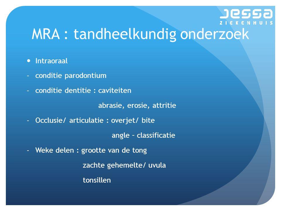 MRA : tandheelkundig onderzoek Intraoraal -conditie parodontium -conditie dentitie : caviteiten abrasie, erosie, attritie -Occlusie/ articulatie : overjet/ bite angle – classificatie -Weke delen : grootte van de tong zachte gehemelte/ uvula tonsillen
