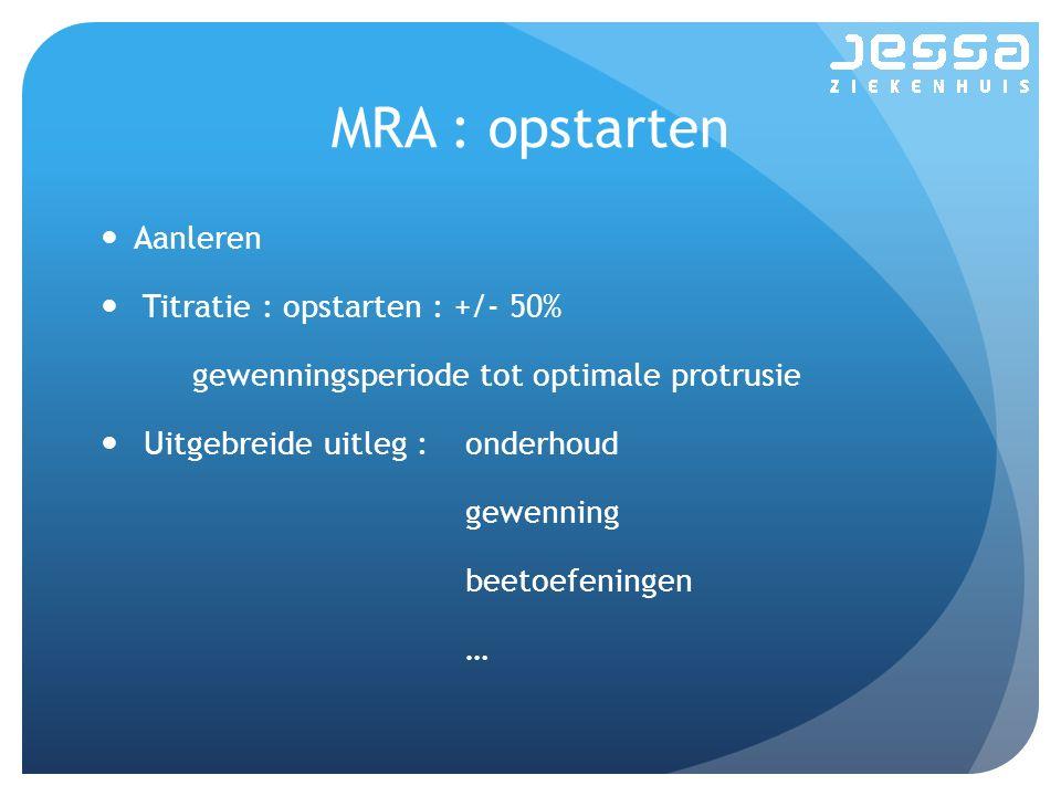 MRA : opstarten Aanleren Titratie : opstarten : +/- 50% gewenningsperiode tot optimale protrusie Uitgebreide uitleg :onderhoud gewenning beetoefeninge