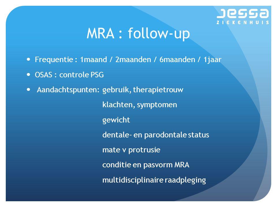 MRA : follow-up Frequentie : 1maand / 2maanden / 6maanden / 1jaar OSAS : controle PSG Aandachtspunten:gebruik, therapietrouw klachten, symptomen gewicht dentale- en parodontale status mate v protrusie conditie en pasvorm MRA multidisciplinaire raadpleging