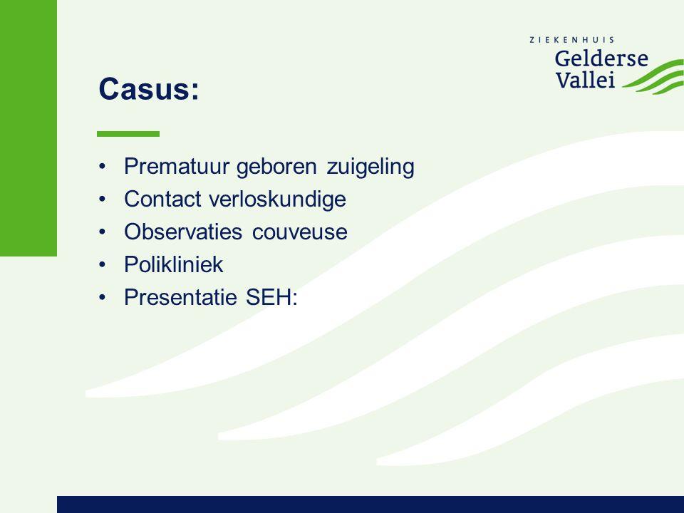 Casus: Prematuur geboren zuigeling Contact verloskundige Observaties couveuse Polikliniek Presentatie SEH: