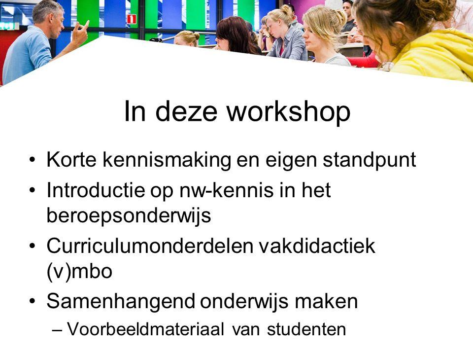 In deze workshop Korte kennismaking en eigen standpunt Introductie op nw-kennis in het beroepsonderwijs Curriculumonderdelen vakdidactiek (v)mbo Samenhangend onderwijs maken –Voorbeeldmateriaal van studenten