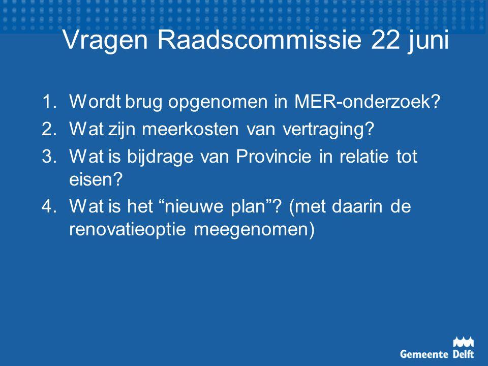 Vragen Raadscommissie 22 juni 1.Wordt brug opgenomen in MER-onderzoek? 2.Wat zijn meerkosten van vertraging? 3.Wat is bijdrage van Provincie in relati