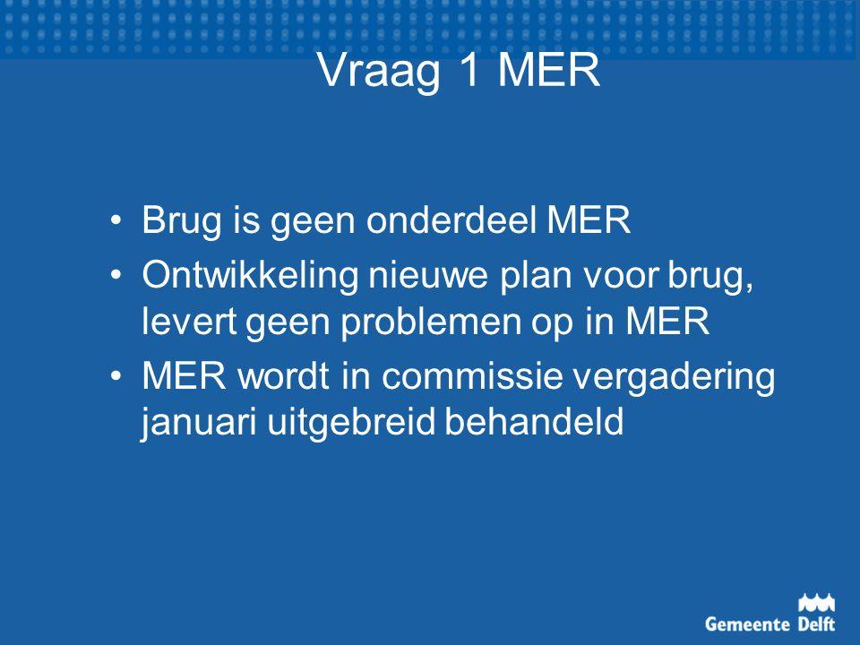 Vraag 1 MER Brug is geen onderdeel MER Ontwikkeling nieuwe plan voor brug, levert geen problemen op in MER MER wordt in commissie vergadering januari uitgebreid behandeld