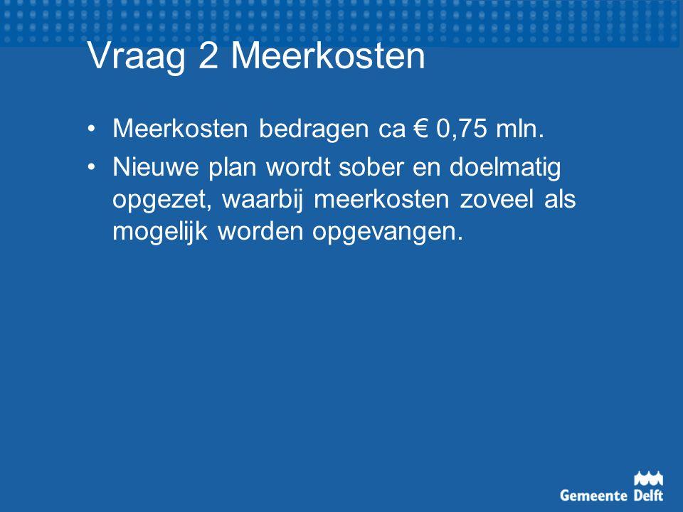 Vraag 2 Meerkosten Meerkosten bedragen ca € 0,75 mln. Nieuwe plan wordt sober en doelmatig opgezet, waarbij meerkosten zoveel als mogelijk worden opge