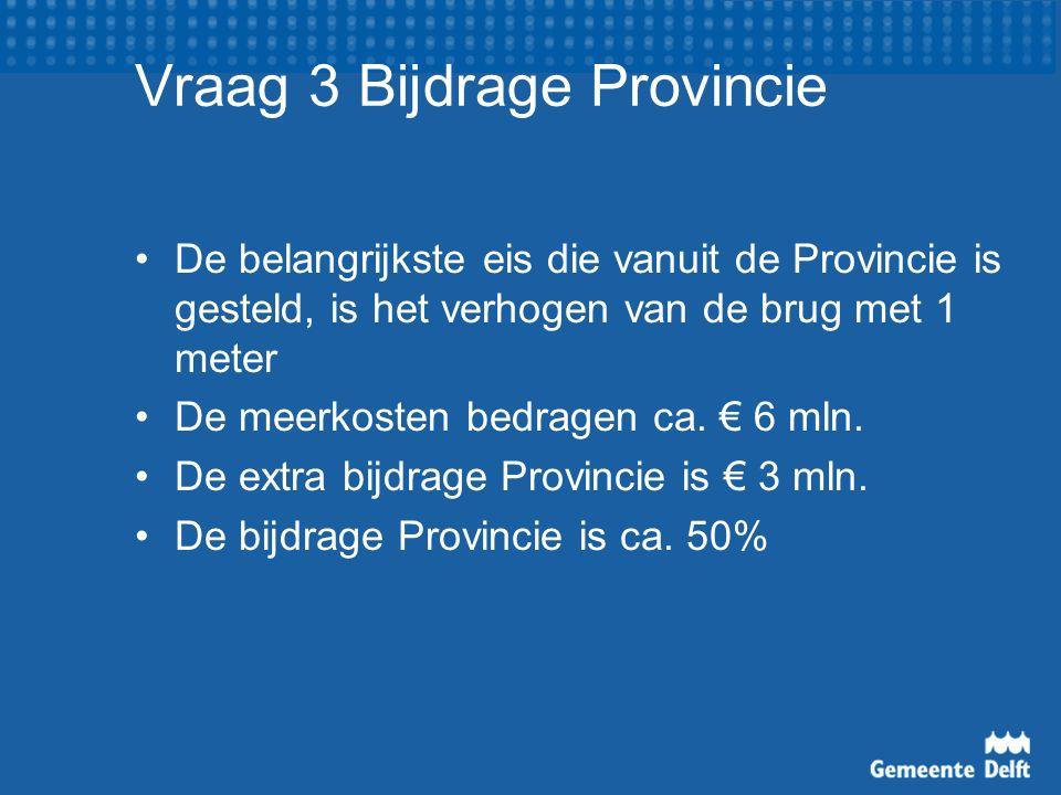Vraag 3 Bijdrage Provincie De belangrijkste eis die vanuit de Provincie is gesteld, is het verhogen van de brug met 1 meter De meerkosten bedragen ca.