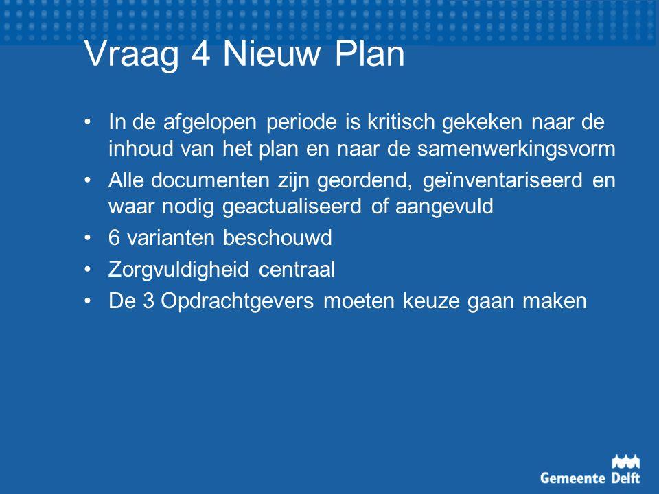 Vraag 4 Nieuw Plan In de afgelopen periode is kritisch gekeken naar de inhoud van het plan en naar de samenwerkingsvorm Alle documenten zijn geordend, geïnventariseerd en waar nodig geactualiseerd of aangevuld 6 varianten beschouwd Zorgvuldigheid centraal De 3 Opdrachtgevers moeten keuze gaan maken