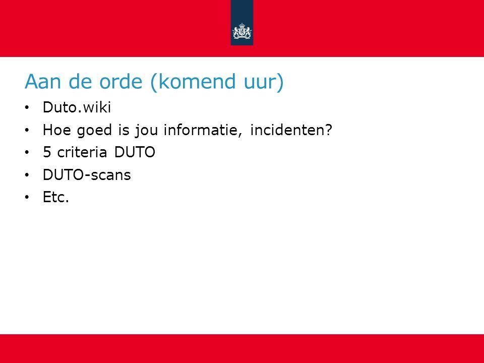 Aan de orde (komend uur) Duto.wiki Hoe goed is jou informatie, incidenten? 5 criteria DUTO DUTO-scans Etc.