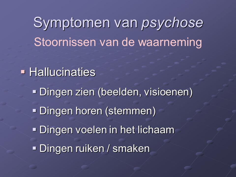 Symptomen van psychose  Hallucinaties  Dingen zien (beelden, visioenen)  Dingen horen (stemmen)  Dingen voelen in het lichaam  Dingen ruiken / smaken Stoornissen van de waarneming