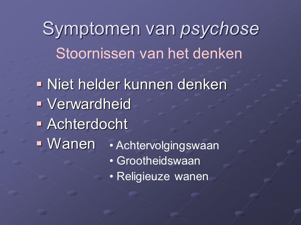 Symptomen van psychose  Niet helder kunnen denken  Verwardheid  Achterdocht  Wanen Stoornissen van het denken Achtervolgingswaan Grootheidswaan Religieuze wanen