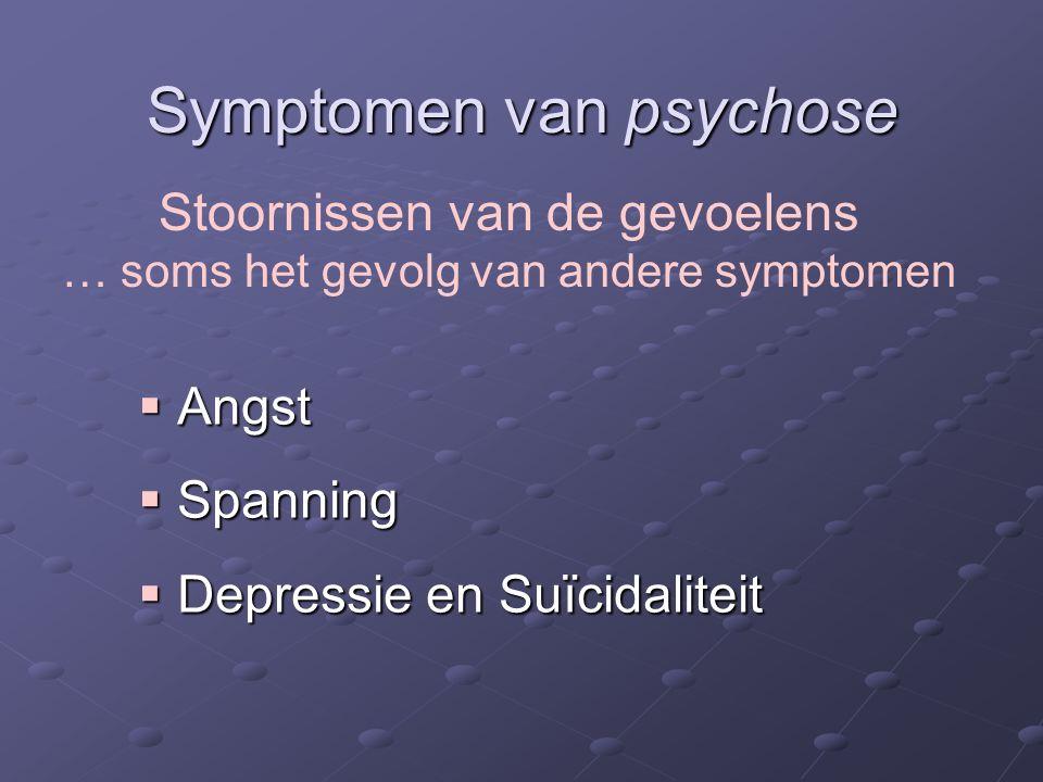 Symptomen van psychose  Angst  Spanning  Depressie en Suïcidaliteit Stoornissen van de gevoelens … soms het gevolg van andere symptomen