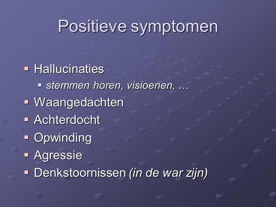 Positieve symptomen  Hallucinaties  stemmen horen, visioenen, …  Waangedachten  Achterdocht  Opwinding  Agressie  Denkstoornissen (in de war zijn)