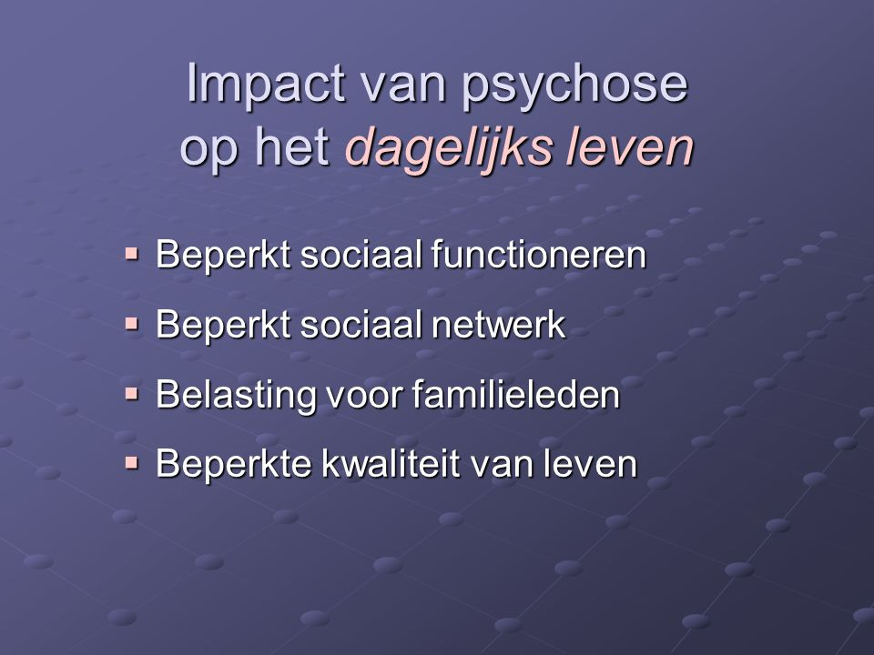 Impact van psychose op het dagelijks leven  Beperkt sociaal functioneren  Beperkt sociaal netwerk  Belasting voor familieleden  Beperkte kwaliteit van leven