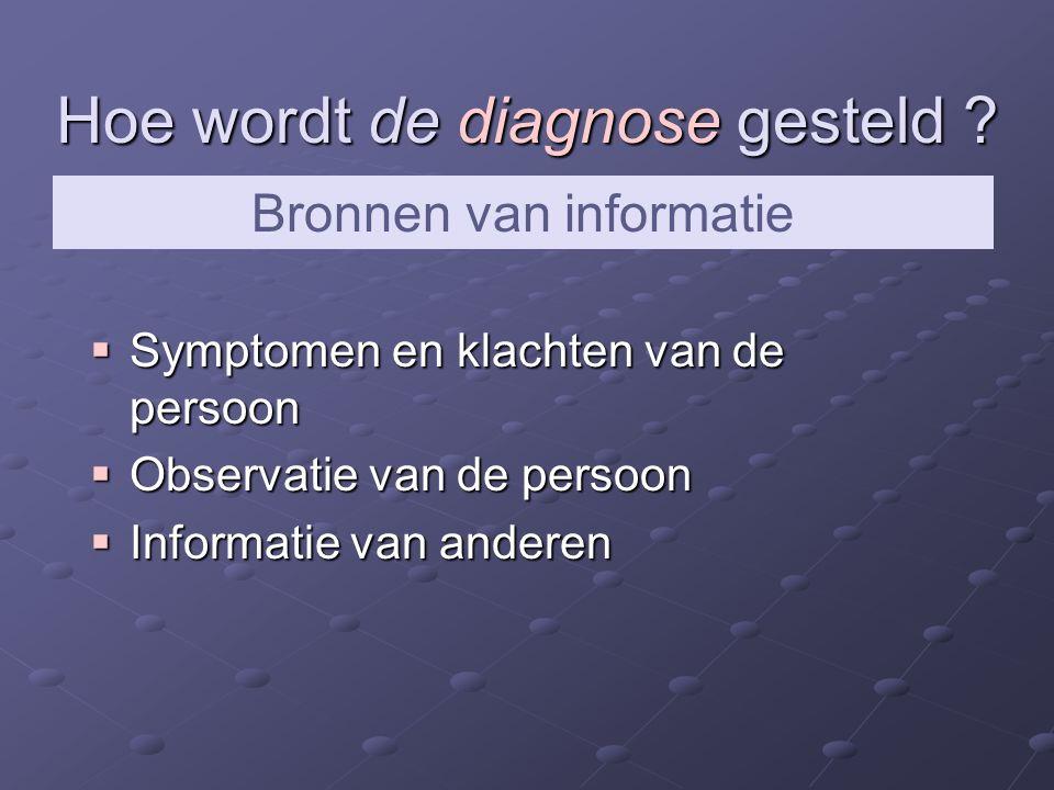 Hoe wordt de diagnose gesteld ?  Symptomen en klachten van de persoon  Observatie van de persoon  Informatie van anderen Bronnen van informatie