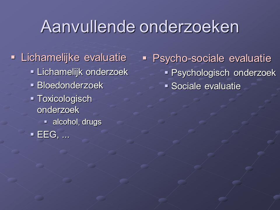 Aanvullende onderzoeken  Lichamelijke evaluatie  Lichamelijk onderzoek  Bloedonderzoek  Toxicologisch onderzoek  alcohol, drugs  EEG,...