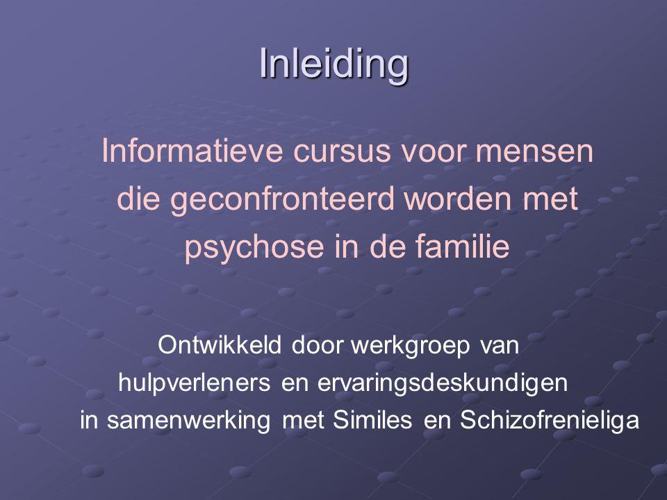 Inleiding Ontwikkeld door werkgroep van hulpverleners en ervaringsdeskundigen in samenwerking met Similes en Schizofrenieliga Informatieve cursus voor mensen die geconfronteerd worden met psychose in de familie