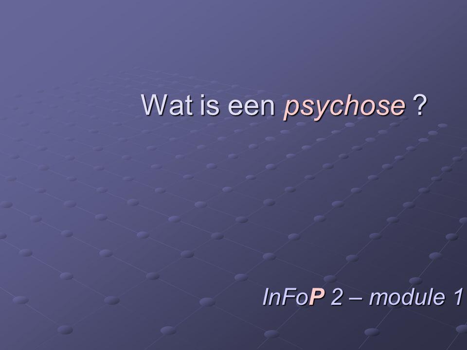 Wat is een psychose ? InFoP 2 – module 1