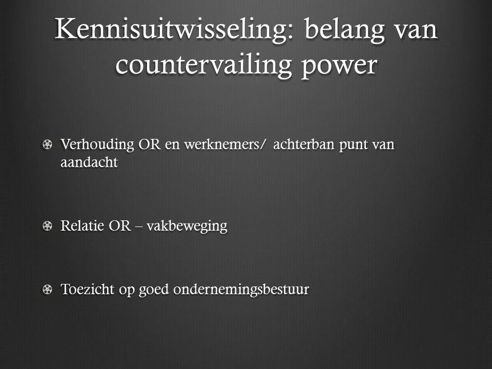 Kennisuitwisseling: belang van countervailing power Verhouding OR en werknemers/ achterban punt van aandacht Relatie OR – vakbeweging Toezicht op goed ondernemingsbestuur