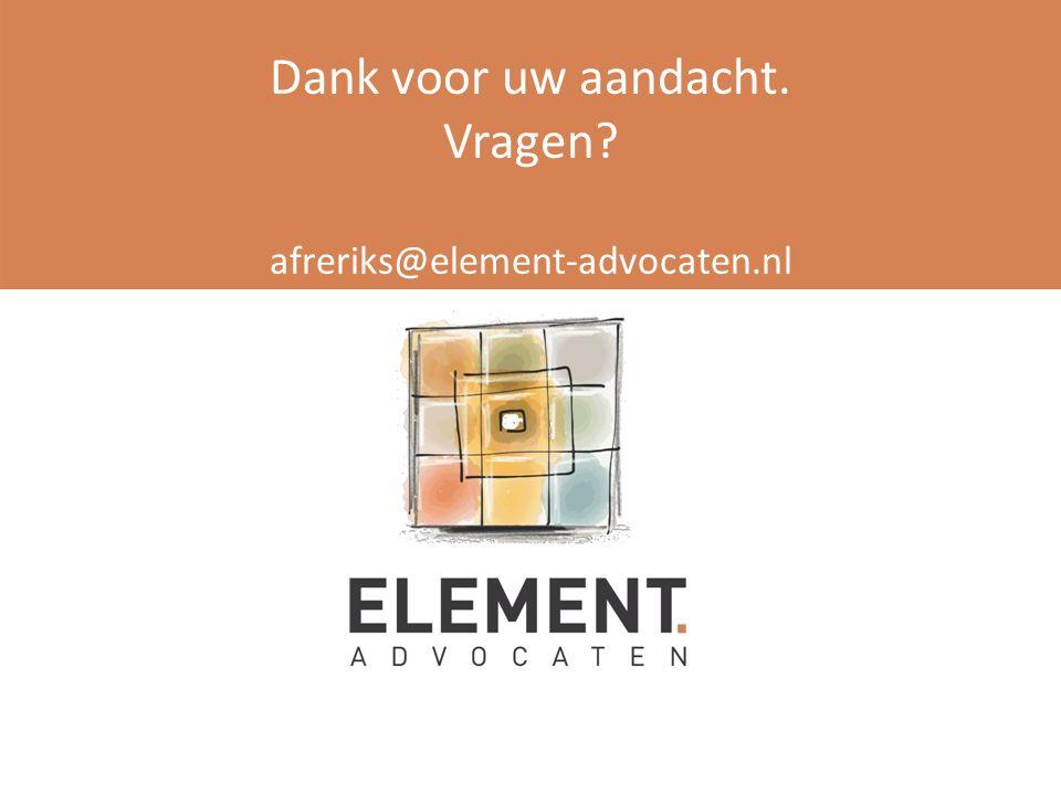Dank voor uw aandacht. Vragen? afreriks@element-advocaten.nl