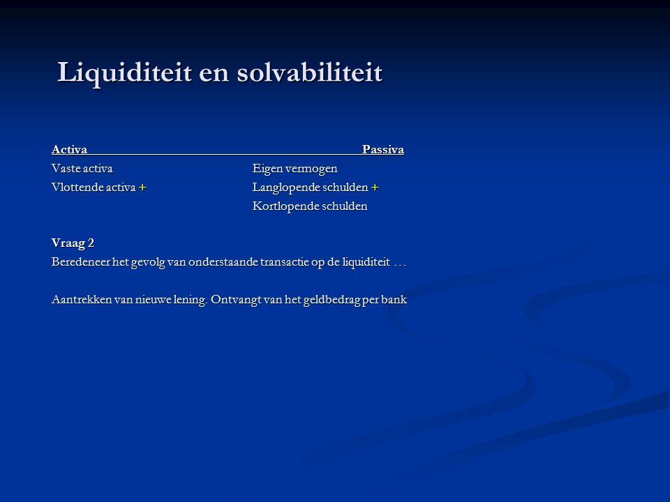 Liquiditeit en solvabiliteit Activa Passiva Vaste activaEigen vermogen Vlottende activa +Langlopende schulden + Kortlopende schulden Vraag 2 Beredeneer het gevolg van onderstaande transactie op de liquiditeit … Aantrekken van nieuwe lening.