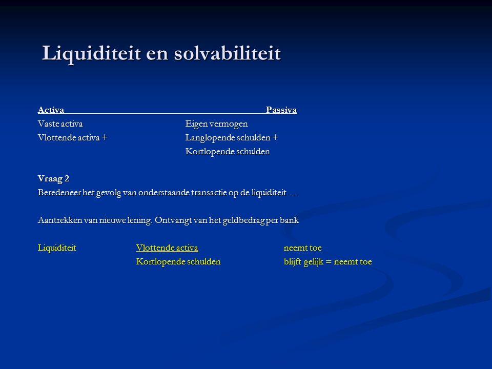 Liquiditeit en solvabiliteit Activa Passiva Vaste activaEigen vermogen Vlottende activa + Langlopende schulden + Kortlopende schulden Vraag 2 Beredeneer het gevolg van onderstaande transactie op de liquiditeit … Aantrekken van nieuwe lening.