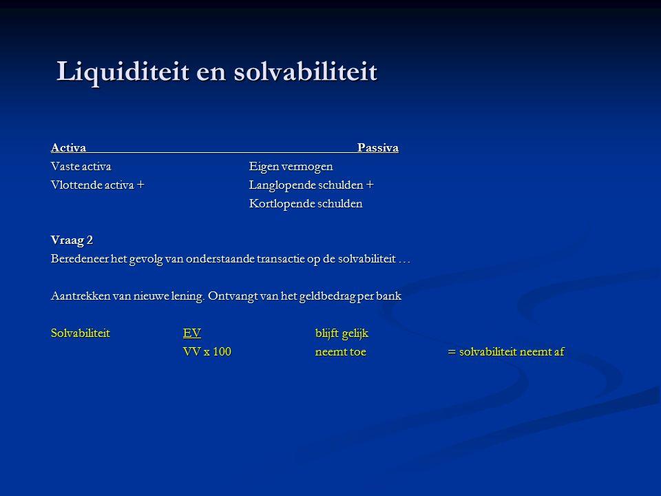 Liquiditeit en solvabiliteit Activa Passiva Vaste activaEigen vermogen Vlottende activa + Langlopende schulden + Kortlopende schulden Vraag 2 Beredeneer het gevolg van onderstaande transactie op de solvabiliteit … Aantrekken van nieuwe lening.