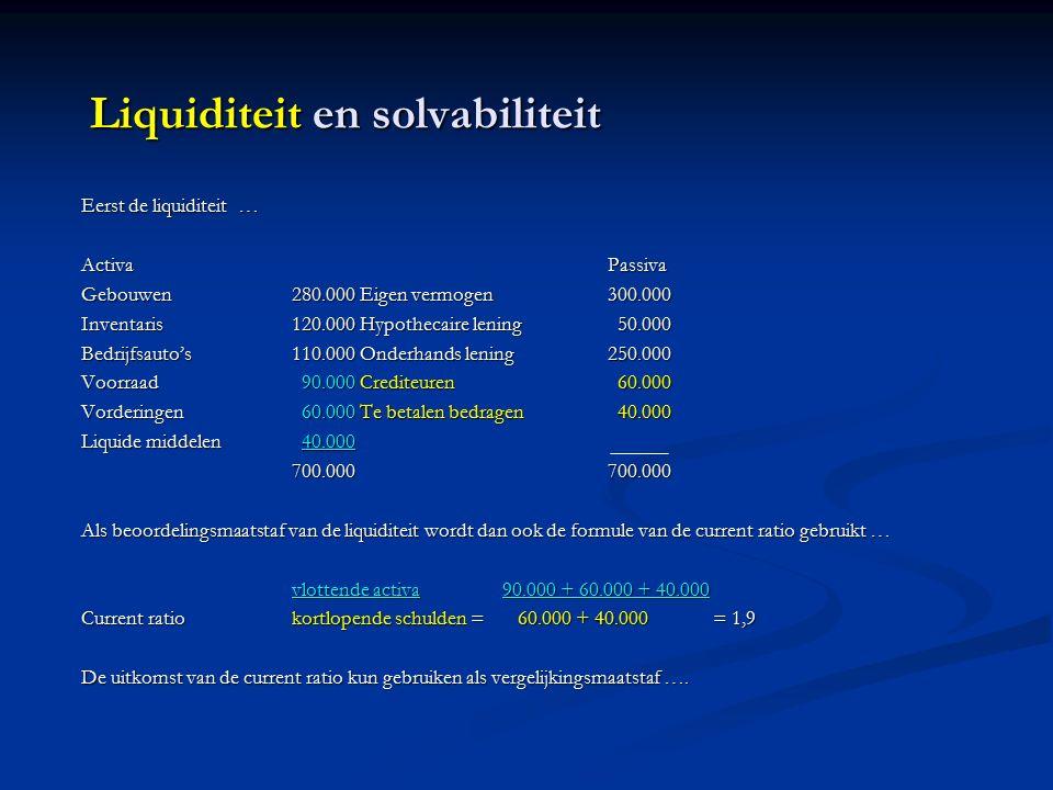 Liquiditeit en solvabiliteit Eerst de liquiditeit … ActivaPassiva Gebouwen280.000 Eigen vermogen300.000 Inventaris120.000 Hypothecaire lening 50.000 Bedrijfsauto's110.000 Onderhands lening250.000 Voorraad 90.000 Crediteuren 60.000 Vorderingen 60.000 Te betalen bedragen 40.000 Liquide middelen 40.000 700.000700.000 Als beoordelingsmaatstaf van de liquiditeit wordt dan ook de formule van de current ratio gebruikt … vlottende activa90.000 + 60.000 + 40.000 Current ratiokortlopende schulden = 60.000 + 40.000= 1,9 De uitkomst van de current ratio kun gebruiken als vergelijkingsmaatstaf ….