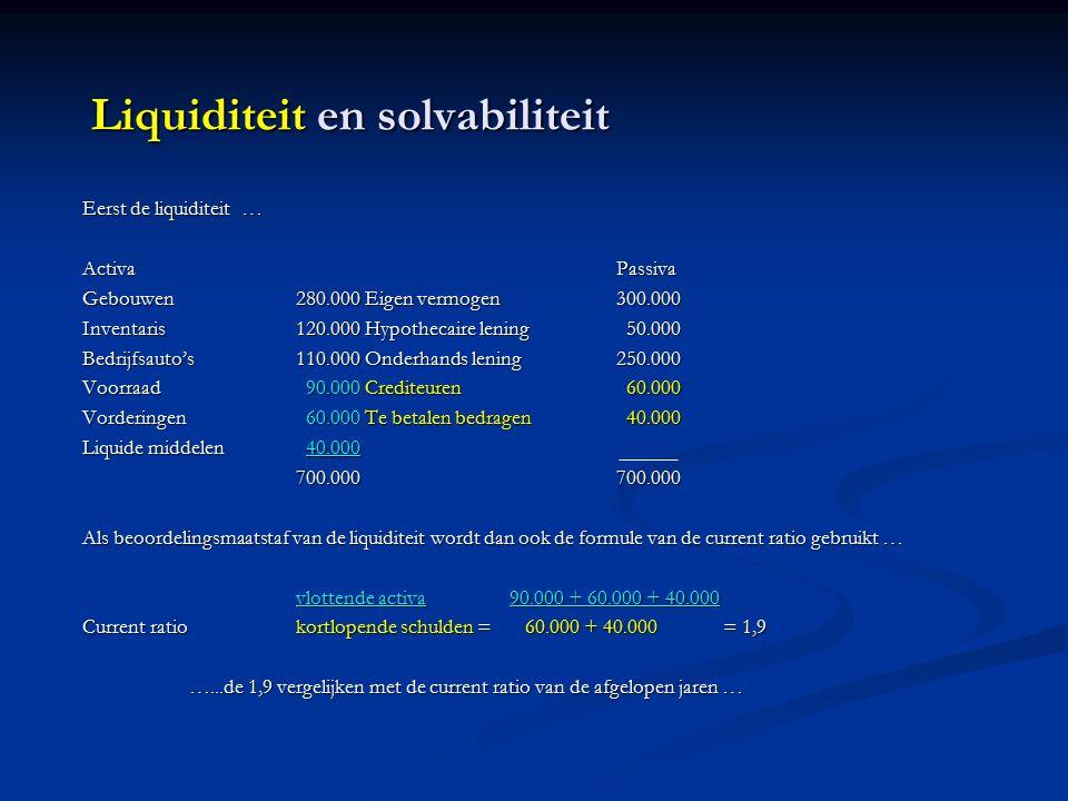 Liquiditeit en solvabiliteit Eerst de liquiditeit … ActivaPassiva Gebouwen280.000 Eigen vermogen300.000 Inventaris120.000 Hypothecaire lening 50.000 Bedrijfsauto's110.000 Onderhands lening250.000 Voorraad 90.000 Crediteuren 60.000 Vorderingen 60.000 Te betalen bedragen 40.000 Liquide middelen 40.000 700.000700.000 Als beoordelingsmaatstaf van de liquiditeit wordt dan ook de formule van de current ratio gebruikt … vlottende activa90.000 + 60.000 + 40.000 Current ratiokortlopende schulden = 60.000 + 40.000= 1,9 …...de 1,9 vergelijken met de current ratio van de afgelopen jaren …