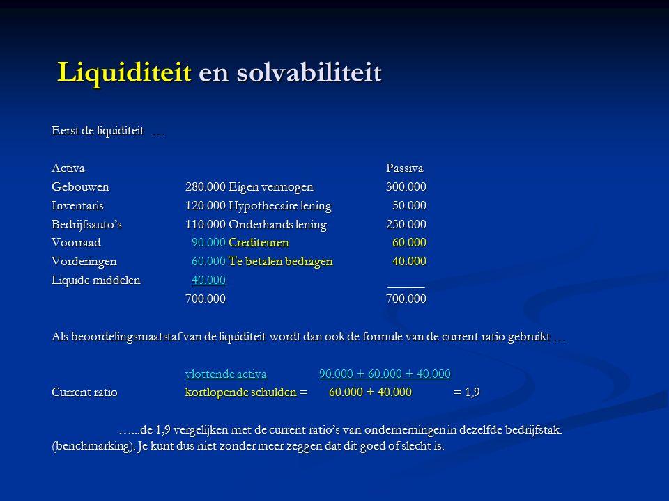 Liquiditeit en solvabiliteit Eerst de liquiditeit … ActivaPassiva Gebouwen280.000 Eigen vermogen300.000 Inventaris120.000 Hypothecaire lening 50.000 Bedrijfsauto's110.000 Onderhands lening250.000 Voorraad 90.000 Crediteuren 60.000 Vorderingen 60.000 Te betalen bedragen 40.000 Liquide middelen 40.000 700.000700.000 Als beoordelingsmaatstaf van de liquiditeit wordt dan ook de formule van de current ratio gebruikt … vlottende activa90.000 + 60.000 + 40.000 Current ratiokortlopende schulden = 60.000 + 40.000= 1,9 …...de 1,9 vergelijken met de current ratio's van ondernemingen in dezelfde bedrijfstak.