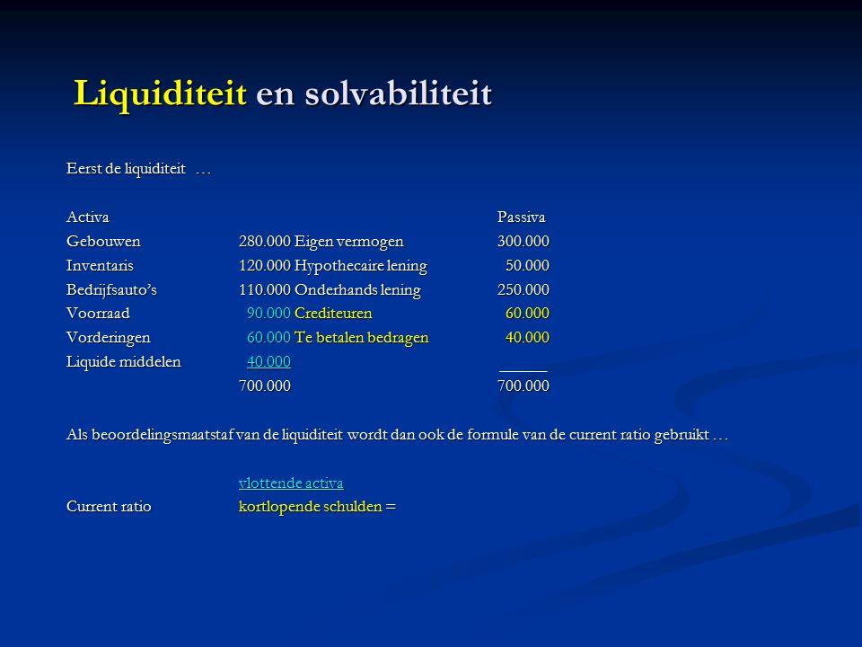 Liquiditeit en solvabiliteit Eerst de liquiditeit … ActivaPassiva Gebouwen280.000 Eigen vermogen300.000 Inventaris120.000 Hypothecaire lening 50.000 Bedrijfsauto's110.000 Onderhands lening250.000 Voorraad 90.000 Crediteuren 60.000 Vorderingen 60.000 Te betalen bedragen 40.000 Liquide middelen 40.000 700.000700.000 Als beoordelingsmaatstaf van de liquiditeit wordt dan ook de formule van de current ratio gebruikt … vlottende activa Current ratiokortlopende schulden =