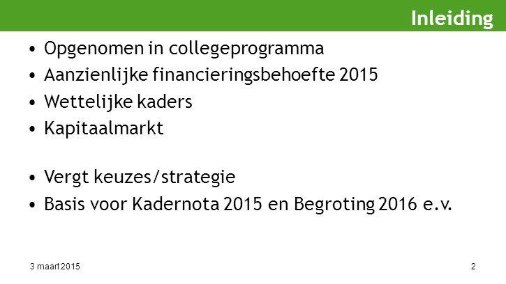3 maart 20152 Opgenomen in collegeprogramma Aanzienlijke financieringsbehoefte 2015 Wettelijke kaders Kapitaalmarkt Vergt keuzes/strategie Basis voor Kadernota 2015 en Begroting 2016 e.v.
