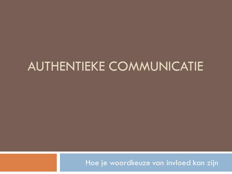 AUTHENTIEKE COMMUNICATIE Hoe je woordkeuze van invloed kan zijn