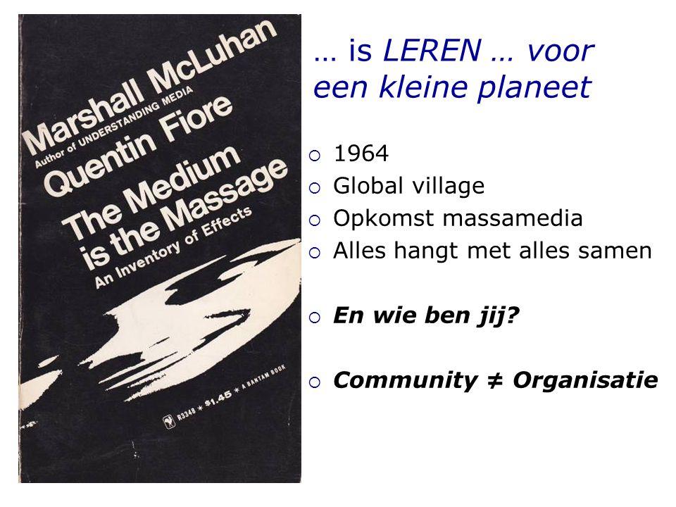 … is LEREN … voor een kleine planeet  1964  Global village  Opkomst massamedia  Alles hangt met alles samen  En wie ben jij.