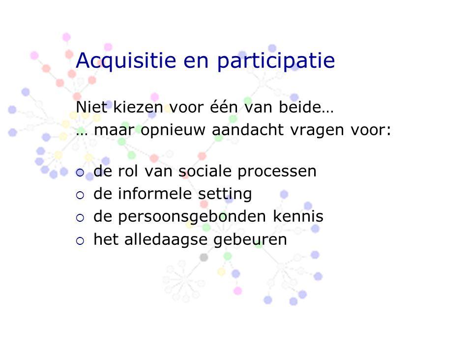 Acquisitie en participatie Niet kiezen voor één van beide… … maar opnieuw aandacht vragen voor:  de rol van sociale processen  de informele setting  de persoonsgebonden kennis  het alledaagse gebeuren
