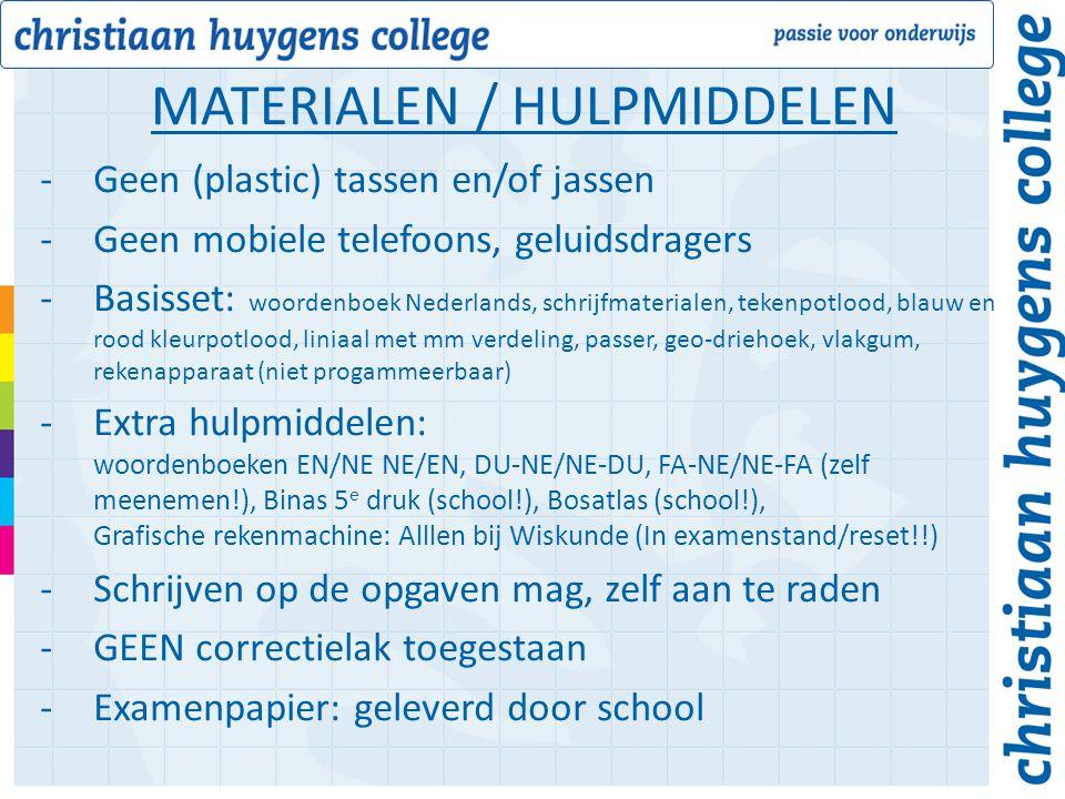 -Geen (plastic) tassen en/of jassen -Geen mobiele telefoons, geluidsdragers -Basisset: woordenboek Nederlands, schrijfmaterialen, tekenpotlood, blauw en rood kleurpotlood, liniaal met mm verdeling, passer, geo-driehoek, vlakgum, rekenapparaat (niet progammeerbaar) -Extra hulpmiddelen: woordenboeken EN/NE NE/EN, DU-NE/NE-DU, FA-NE/NE-FA (zelf meenemen!), Binas 5 e druk (school!), Bosatlas (school!), Grafische rekenmachine: Alllen bij Wiskunde (In examenstand/reset!!) -Schrijven op de opgaven mag, zelf aan te raden -GEEN correctielak toegestaan -Examenpapier: geleverd door school MATERIALEN / HULPMIDDELEN