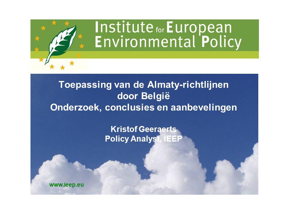 www.ieep.eu Toepassing van de Almaty-richtlijnen door België Onderzoek, conclusies en aanbevelingen Kristof Geeraerts Policy Analyst, IEEP