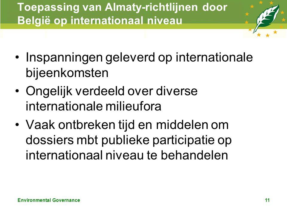 Environmental Governance11 Toepassing van Almaty-richtlijnen door België op internationaal niveau Inspanningen geleverd op internationale bijeenkomsten Ongelijk verdeeld over diverse internationale milieufora Vaak ontbreken tijd en middelen om dossiers mbt publieke participatie op internationaal niveau te behandelen