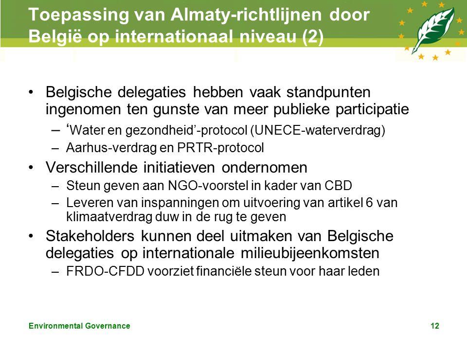 Environmental Governance12 Toepassing van Almaty-richtlijnen door België op internationaal niveau (2) Belgische delegaties hebben vaak standpunten ingenomen ten gunste van meer publieke participatie –' Water en gezondheid'-protocol (UNECE-waterverdrag) –Aarhus-verdrag en PRTR-protocol Verschillende initiatieven ondernomen –Steun geven aan NGO-voorstel in kader van CBD –Leveren van inspanningen om uitvoering van artikel 6 van klimaatverdrag duw in de rug te geven Stakeholders kunnen deel uitmaken van Belgische delegaties op internationale milieubijeenkomsten –FRDO-CFDD voorziet financiële steun voor haar leden
